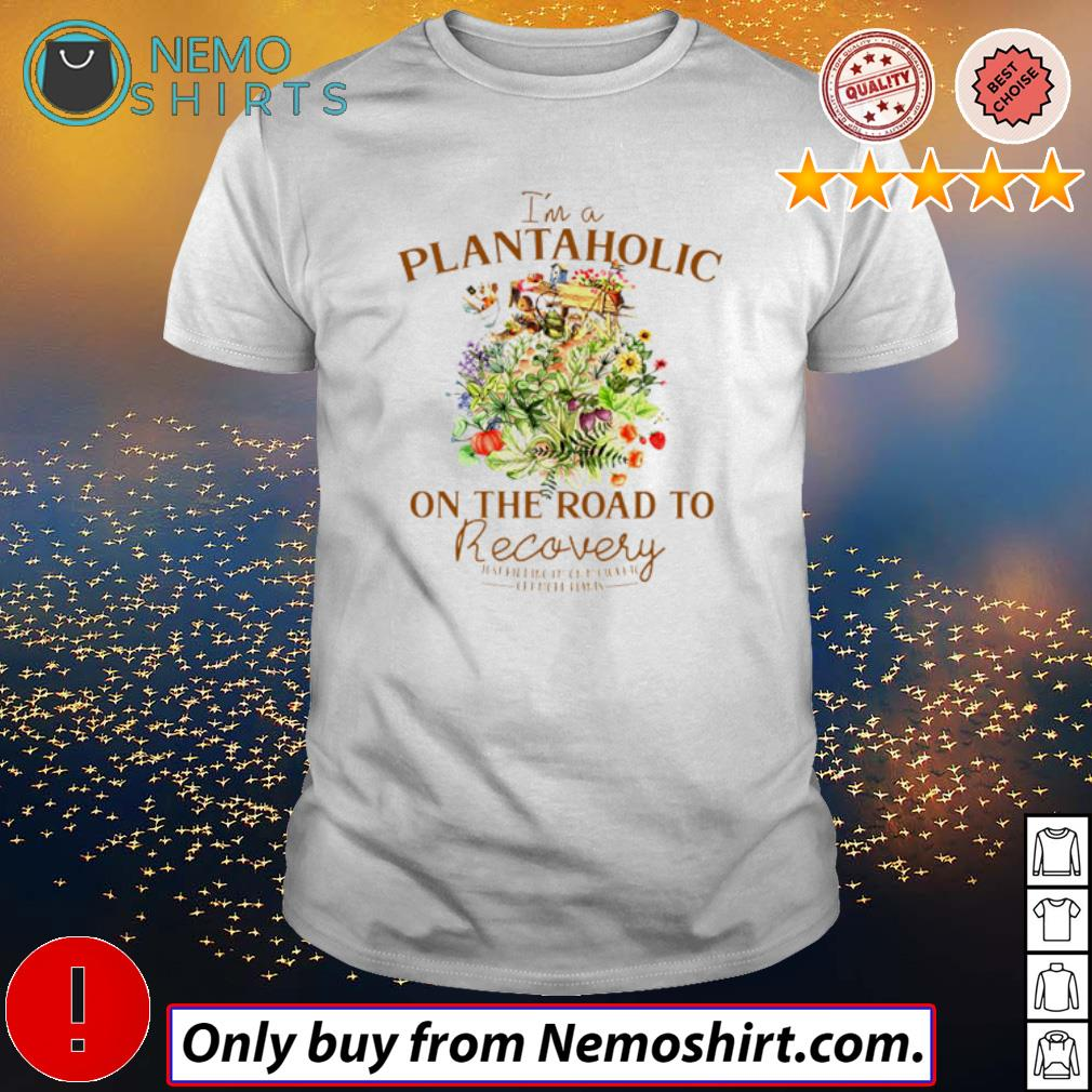 I'm a plantaholic on the road to recovery just kidding on my way to get more plants shirt