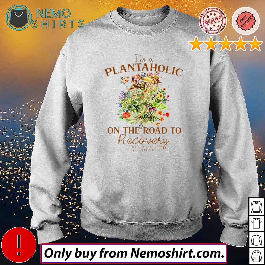 I'm a plantaholic on the road to recovery just kidding on my way to get more plants s Sweatshirt white