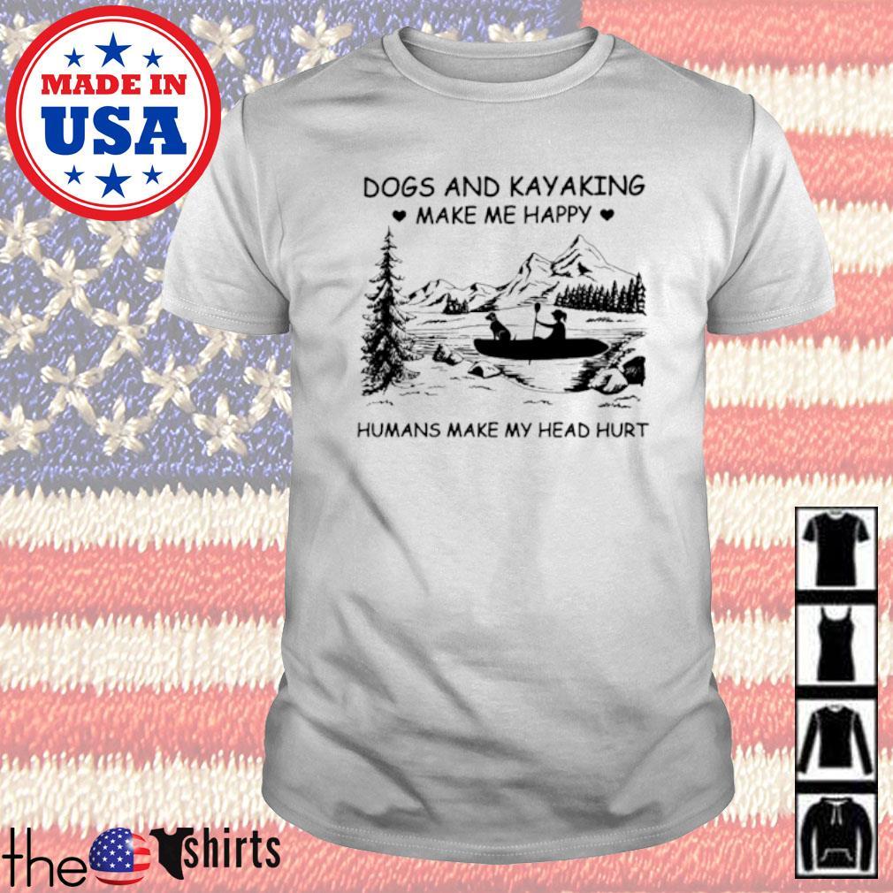 Kayak dogs and kayaking make me happy humans make my head hurt shirt