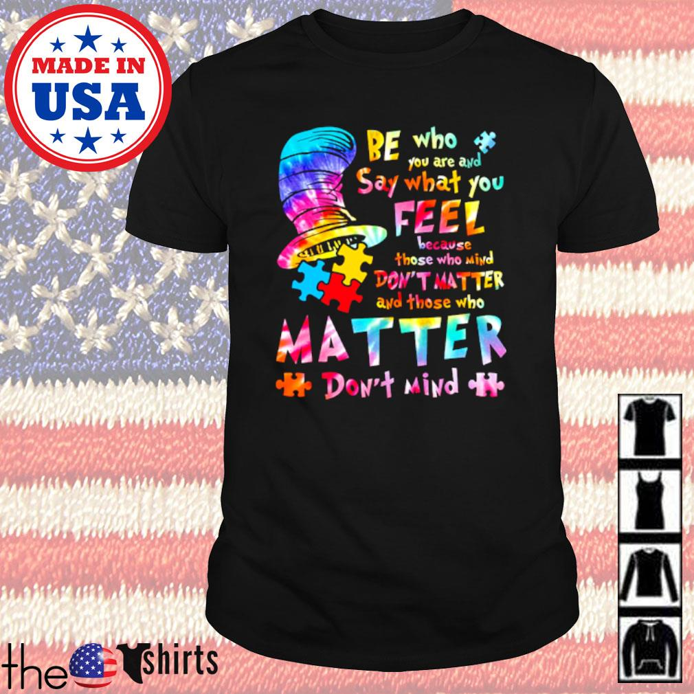 LGBT Be who you are and say what you feel because those who mind don't matter shirt