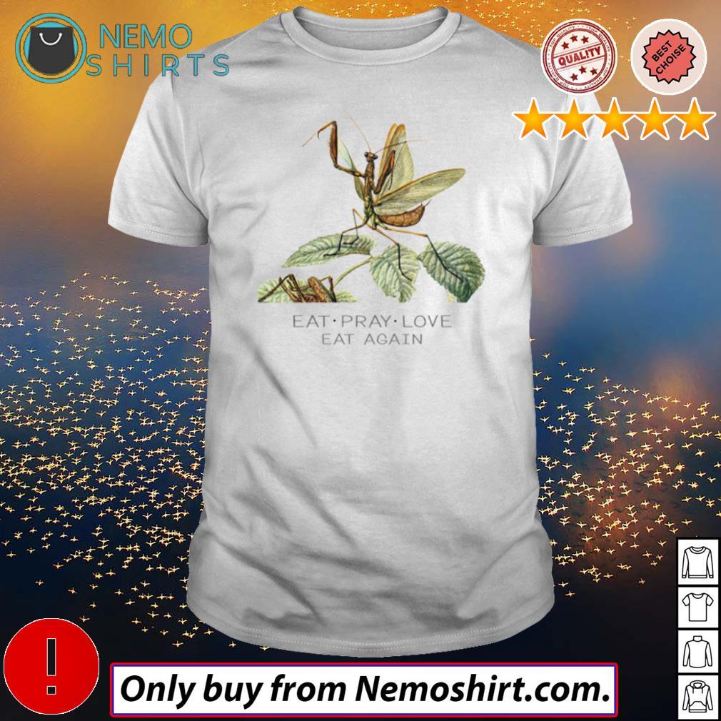 Mantis Eat pray love eat again shirt