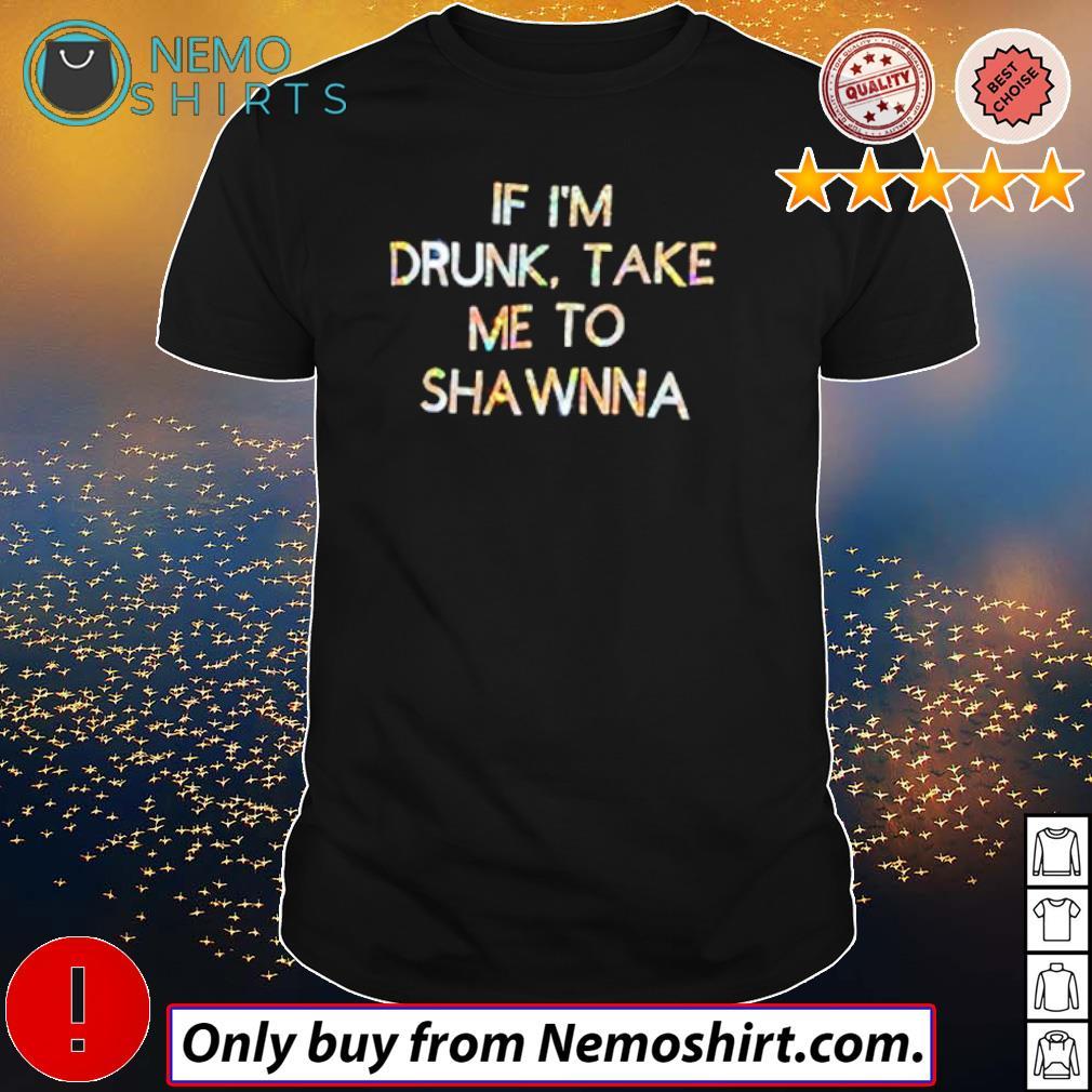 Official If I'm drunk take me to sha wnna shirt
