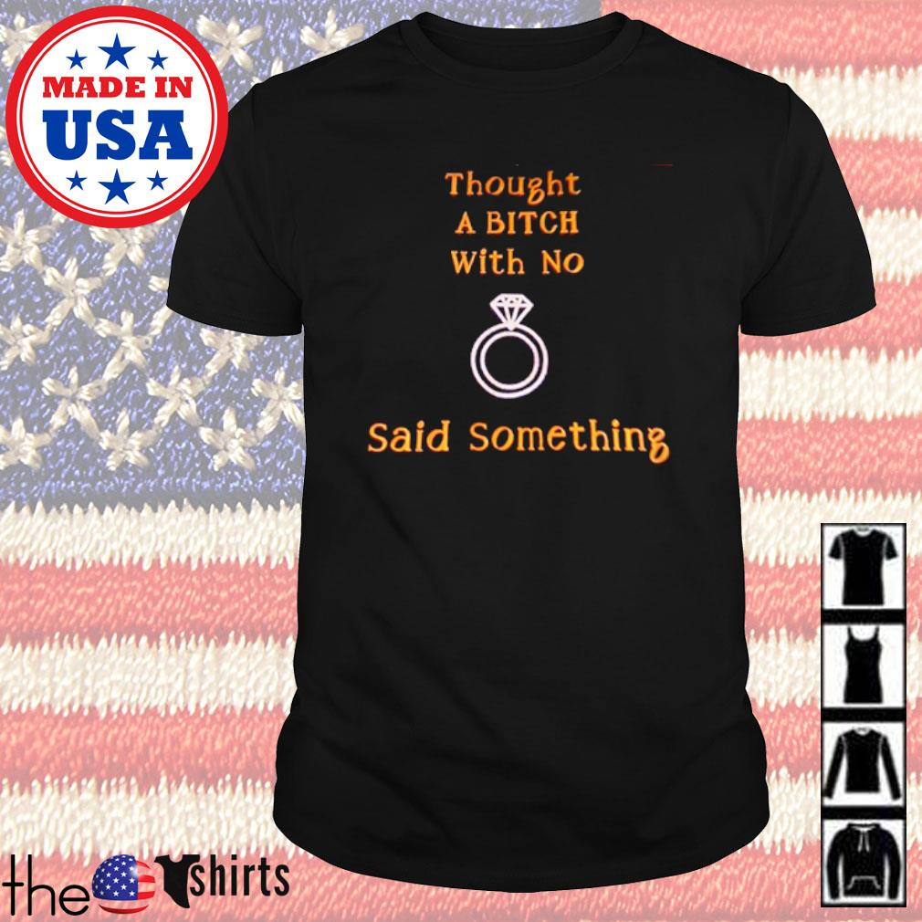 Rings thought a bitch with no said something shirt