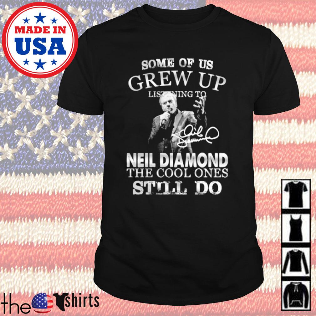 Some of us grew up listening to Neil Diamond the cool ones still do shirt