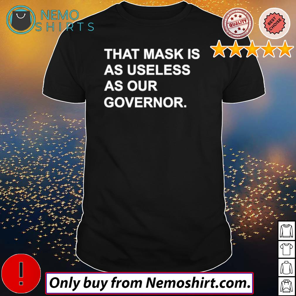 That mask is as useless as our governor shirt