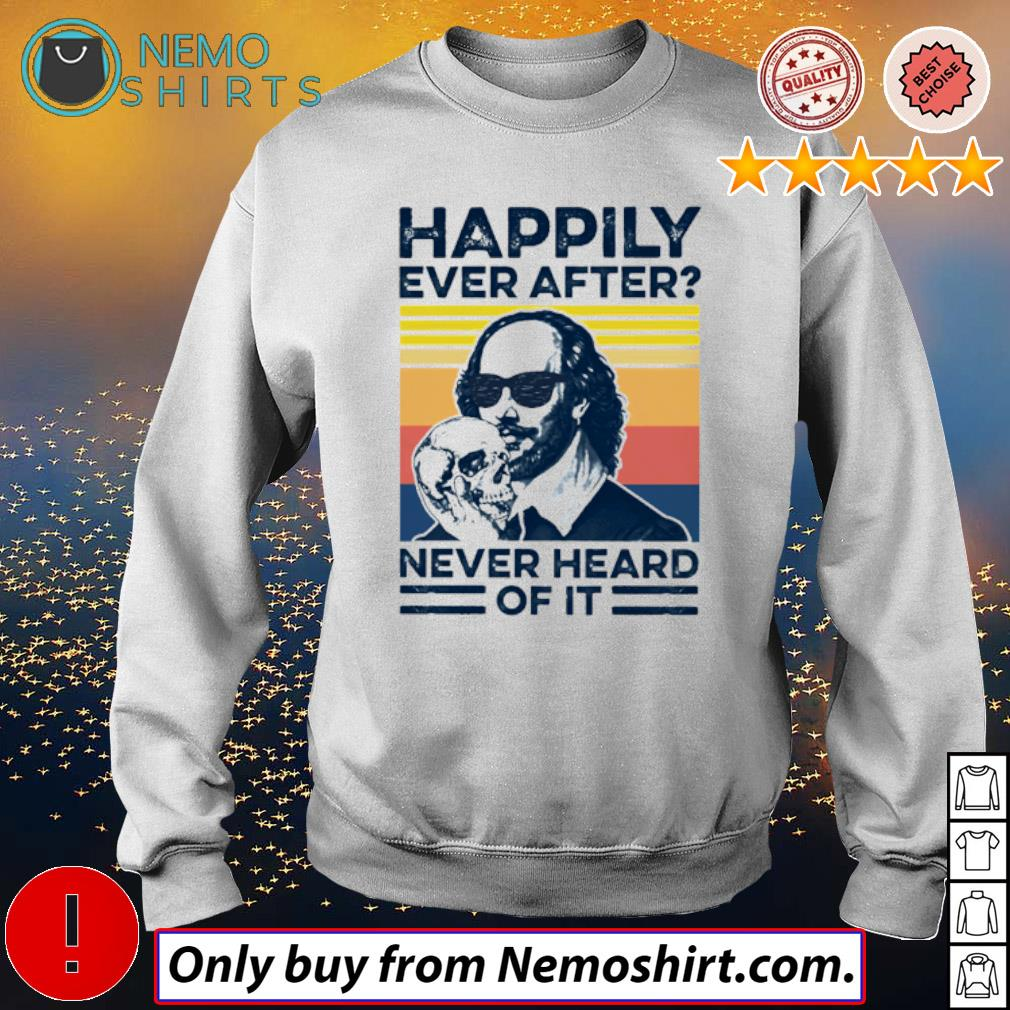 Vintage happily ever after never heard of it William Shakespeare s Sweatshirt white