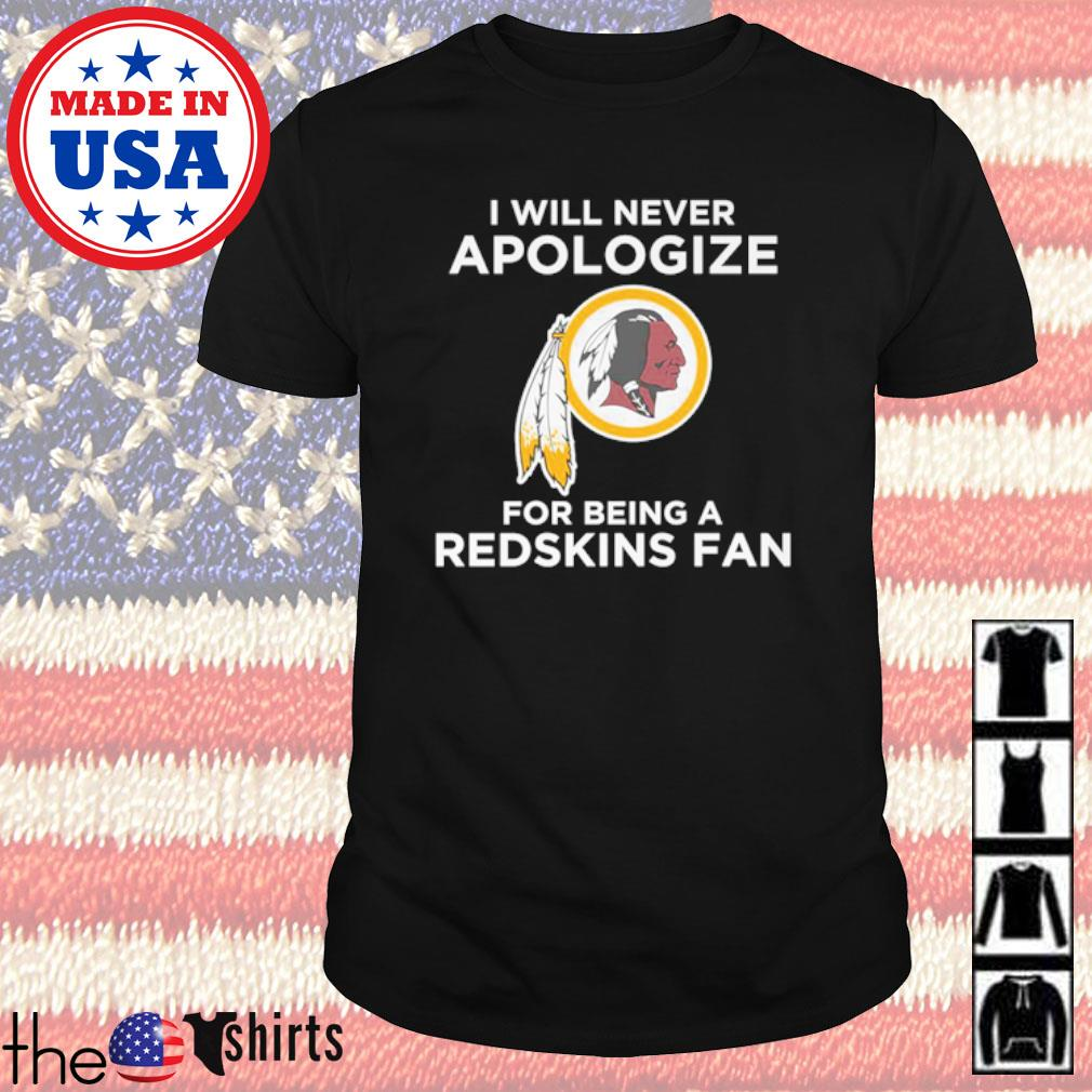 Washington Redskins I will never apologize for being a Redskins fan shirt