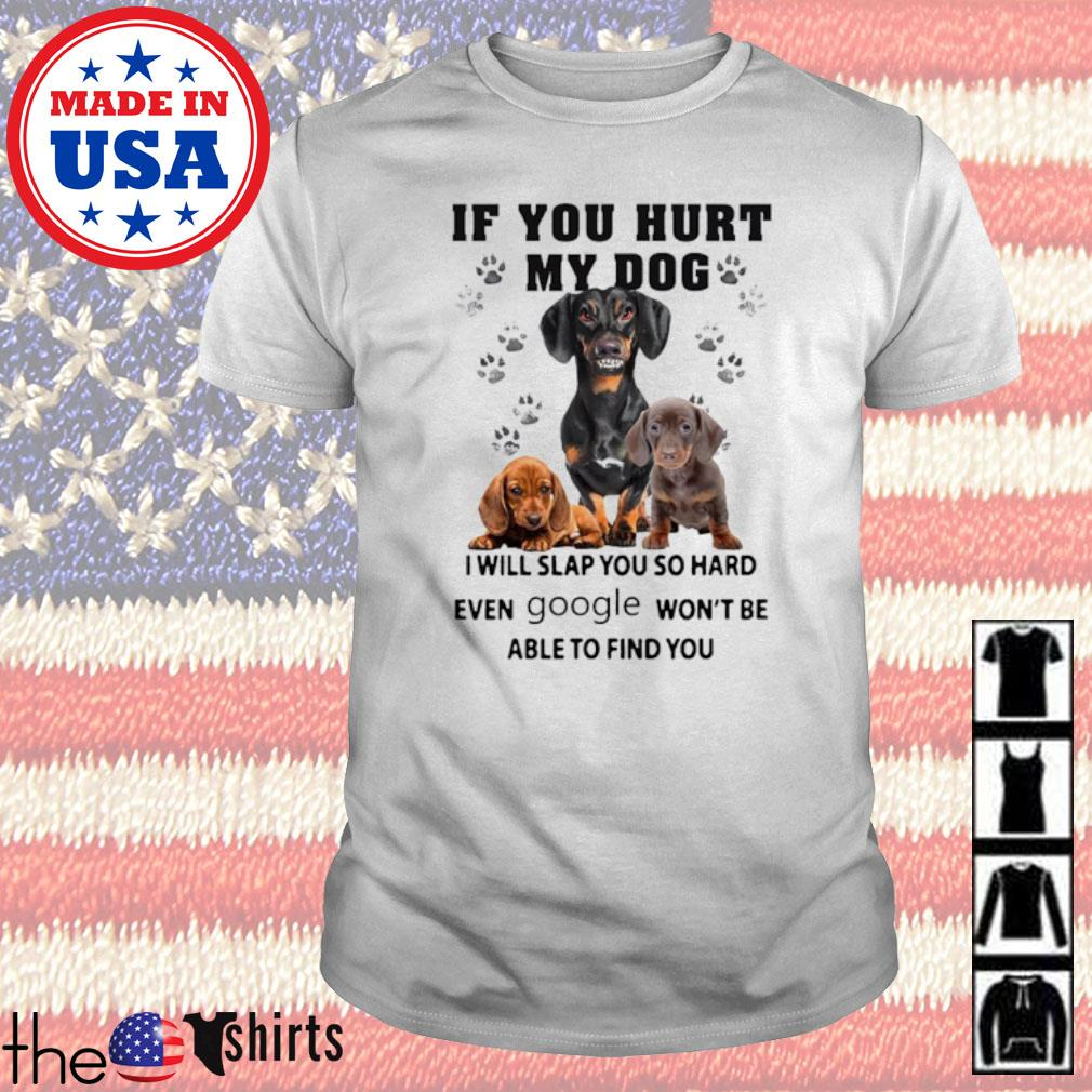 Dachshund If you hurt my dog I will slap you so hard even google won't be able to find you shirt