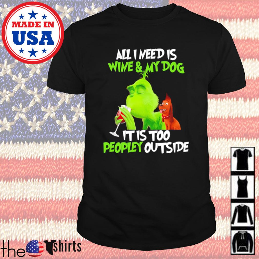 Grinch and dog all I need is wine and my dog it is too peopley outside shirt