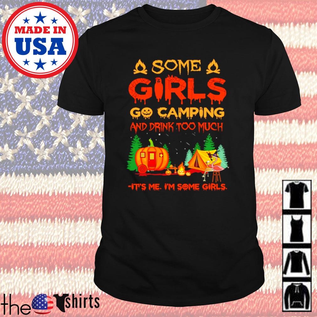 Halloween Some go camping and drink too much it's me I'm some girls shirt