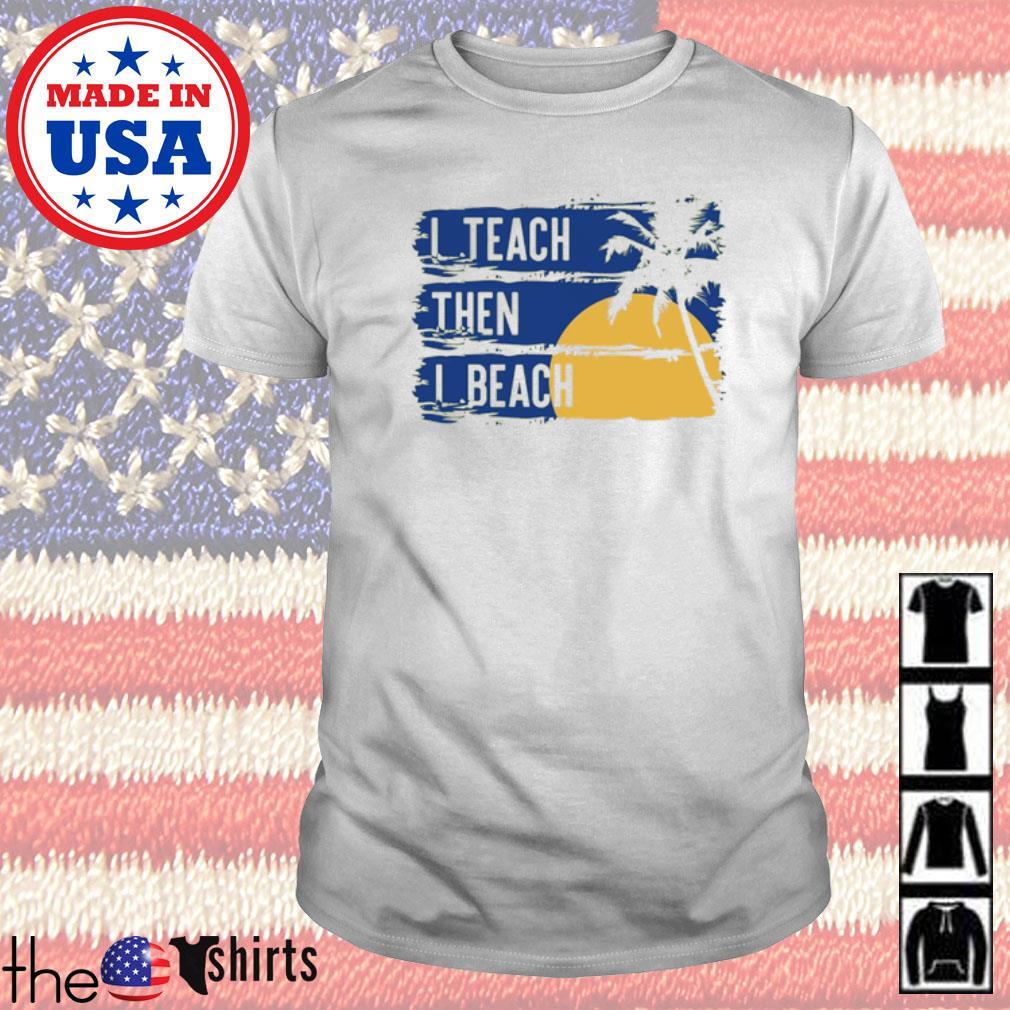 I teach then I beach shirt