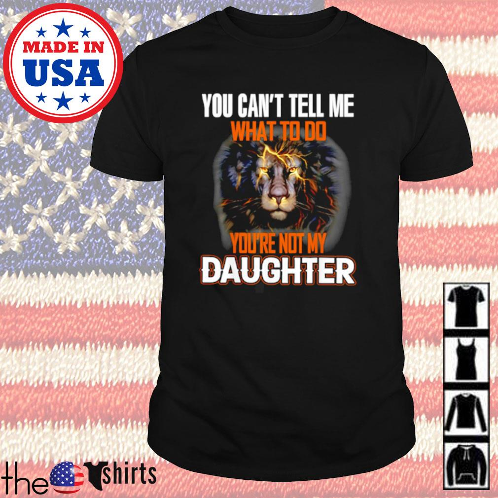 Lion you can't tell me what to do you're not my daughter shirt