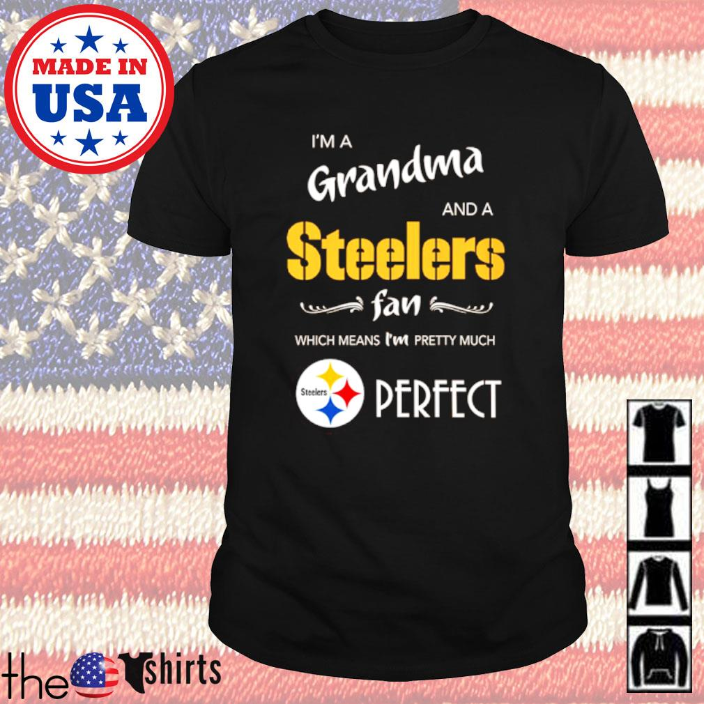 Pittsburgh Steelers I'm a grandma and a Steelers fan which means I'm pretty much perfect shirt