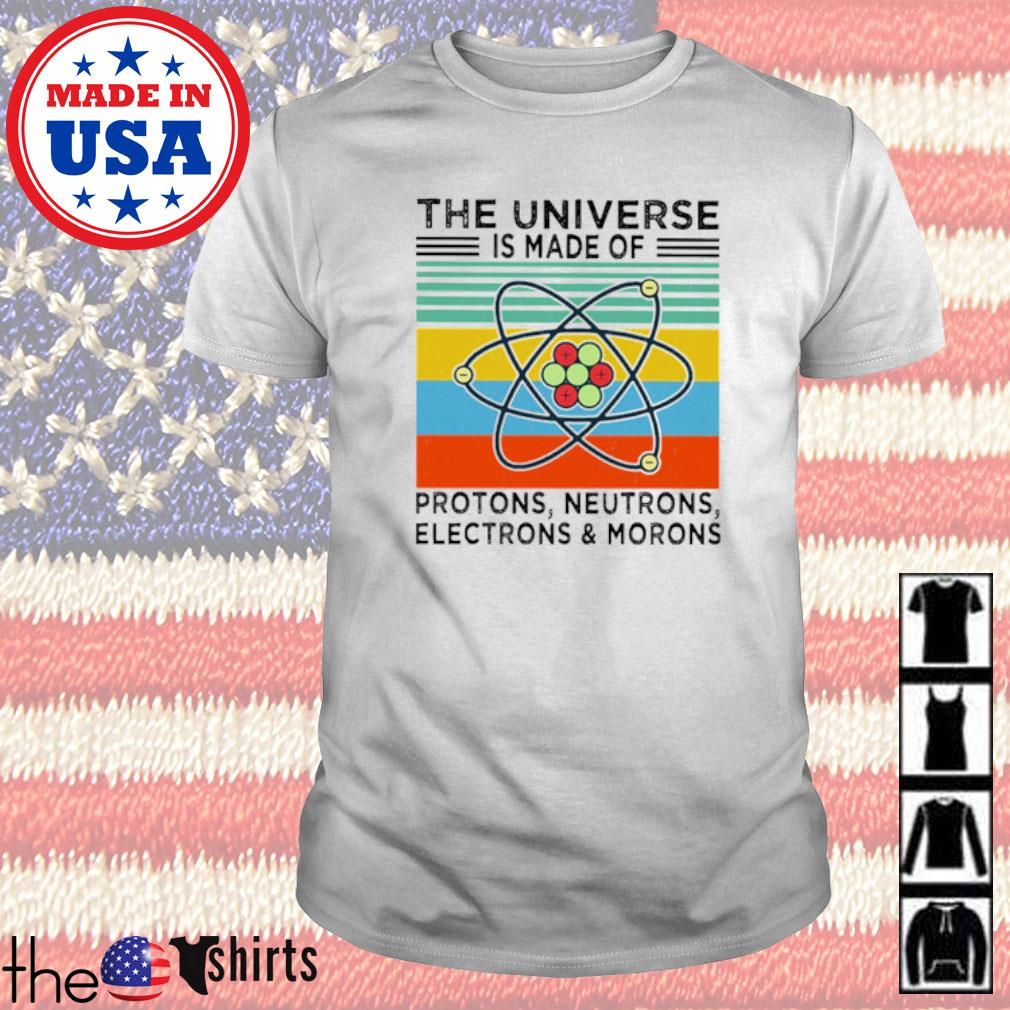 Vintage the Universe is made of protons neutrons electrons and morons shirt
