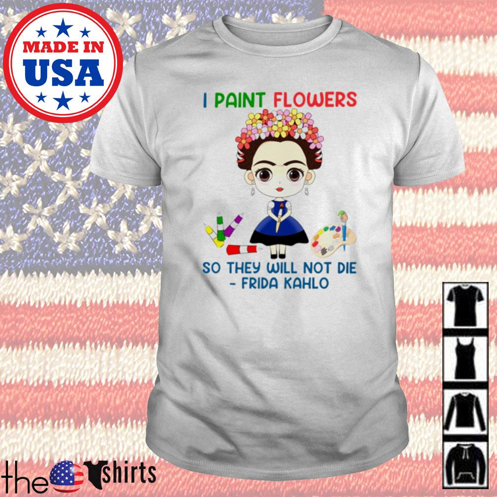 Art Teacher I paint flowers so they will not die Frida Kahlo shirt