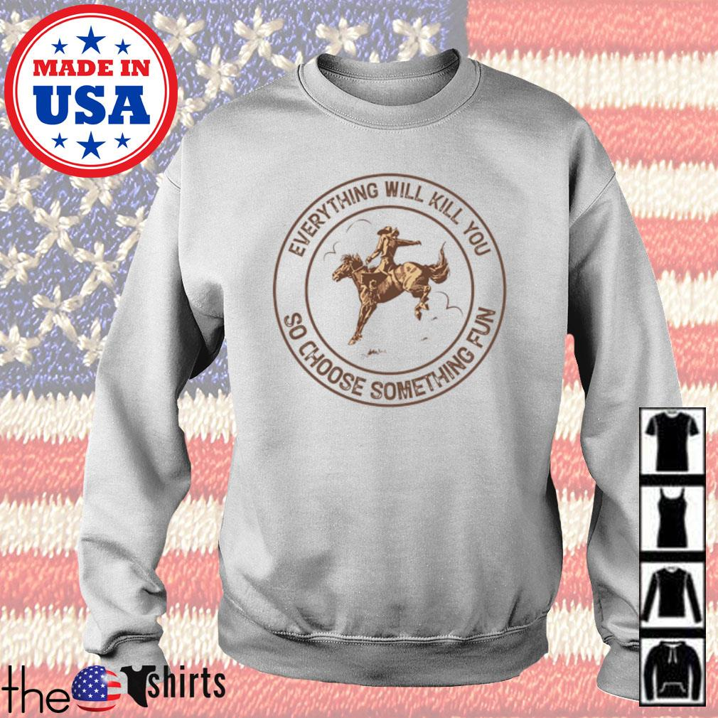 Cowboys everything will kill you so choose something fun s Sweater White