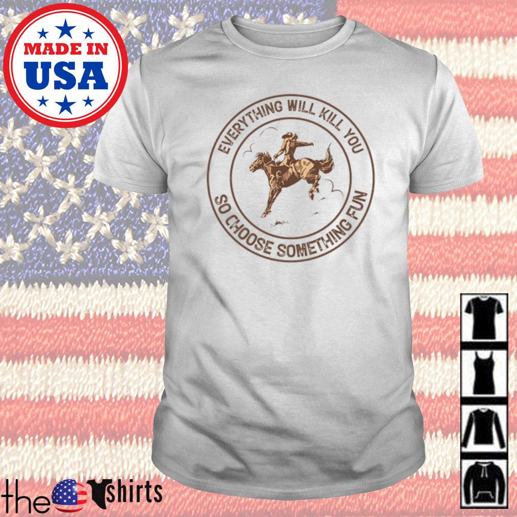 Cowboys everything will kill you so choose something fun shirt
