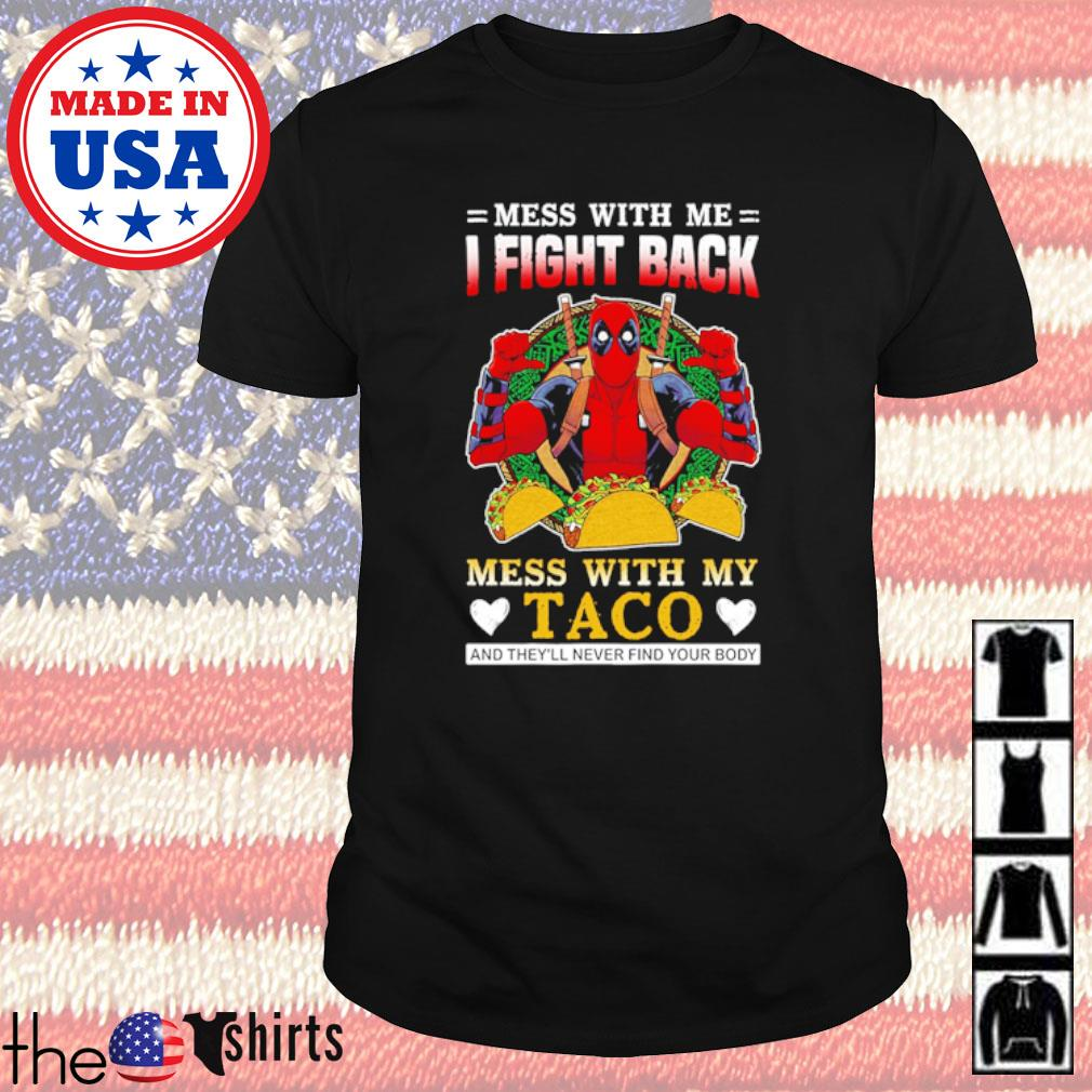 Deadpool mess with me I fight back mess with my Taco and they'll never find your body shirt