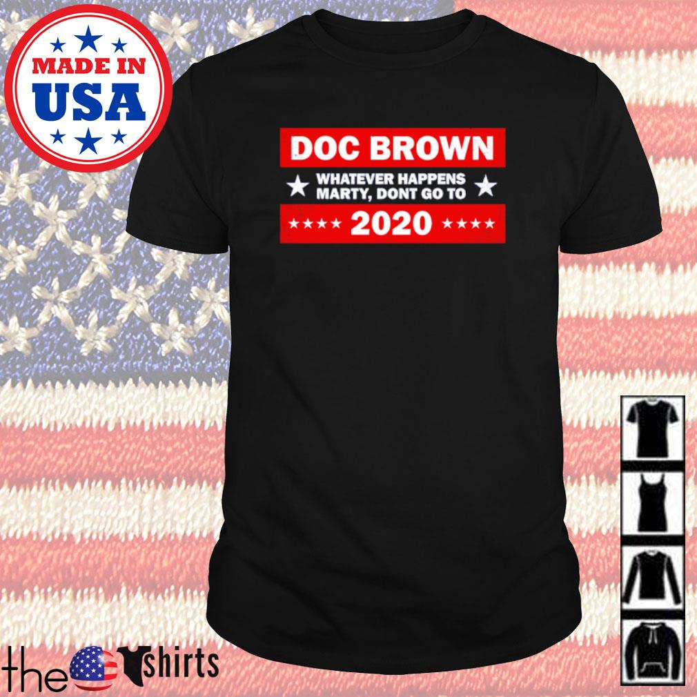 Doc Brown whatever happens marty don't go to 2020 shirt