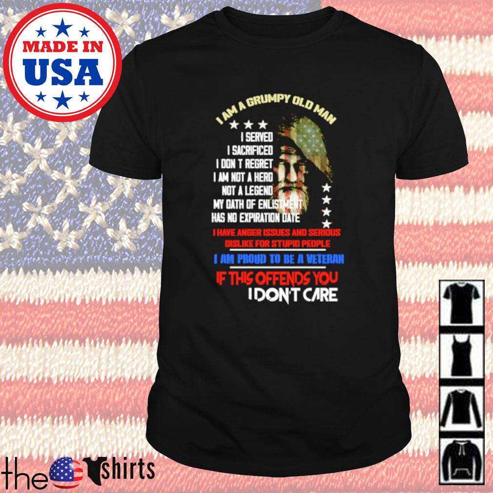 I am a grumpy old man I am proud to be a veteran if this offends you I don't care shirt