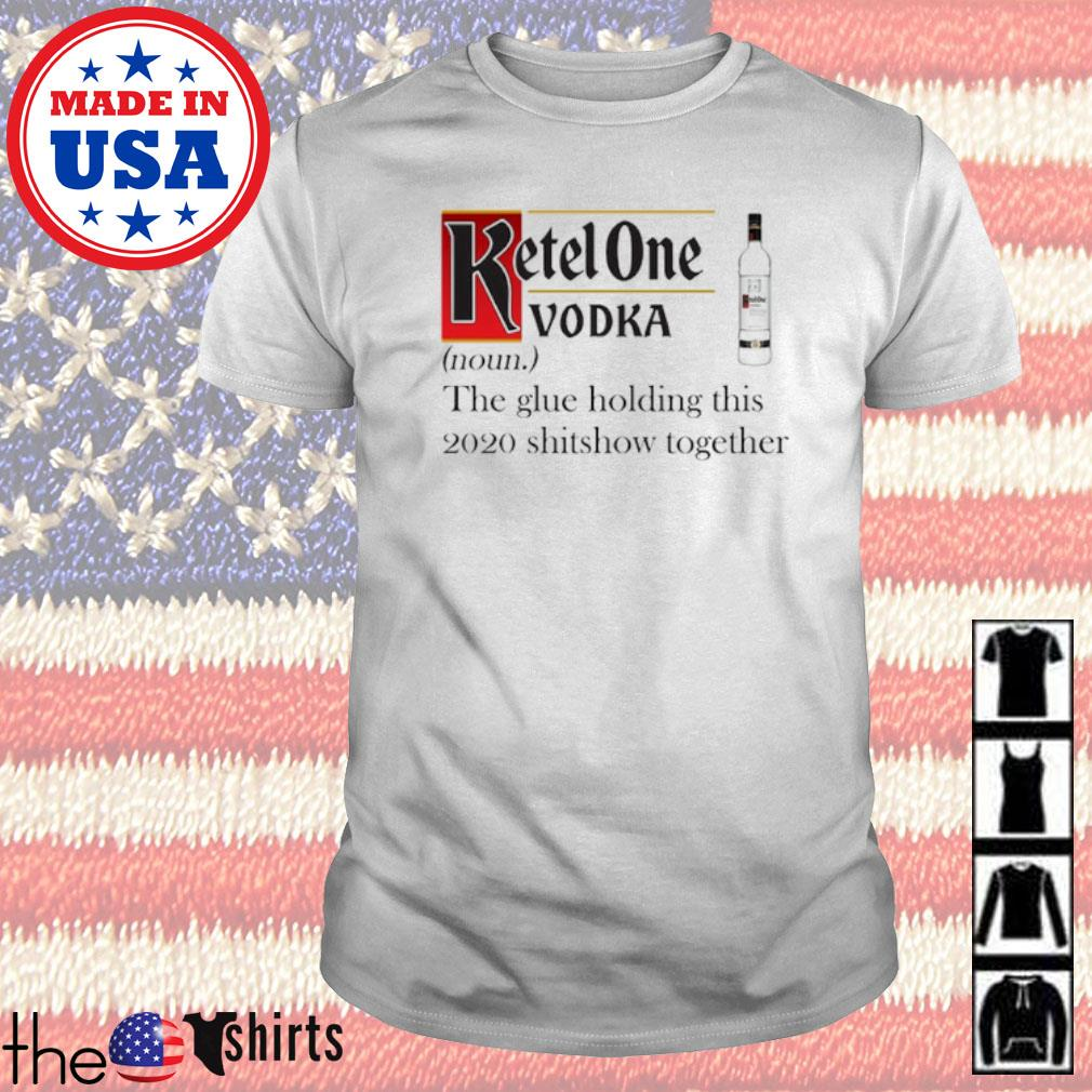 Ketel One Vodka definition meaning the glue holding this 2020 shitshow together shirt
