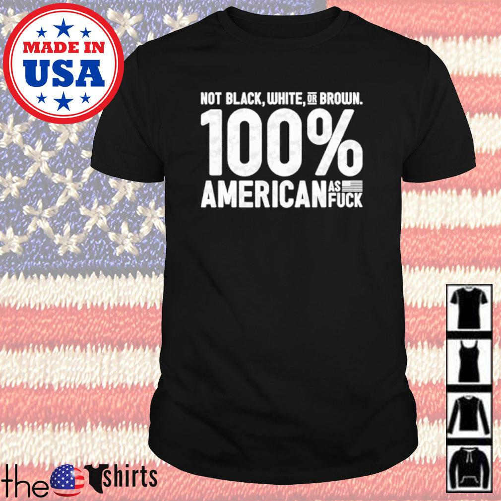 Not black white or brown 100% American as fuck shirt
