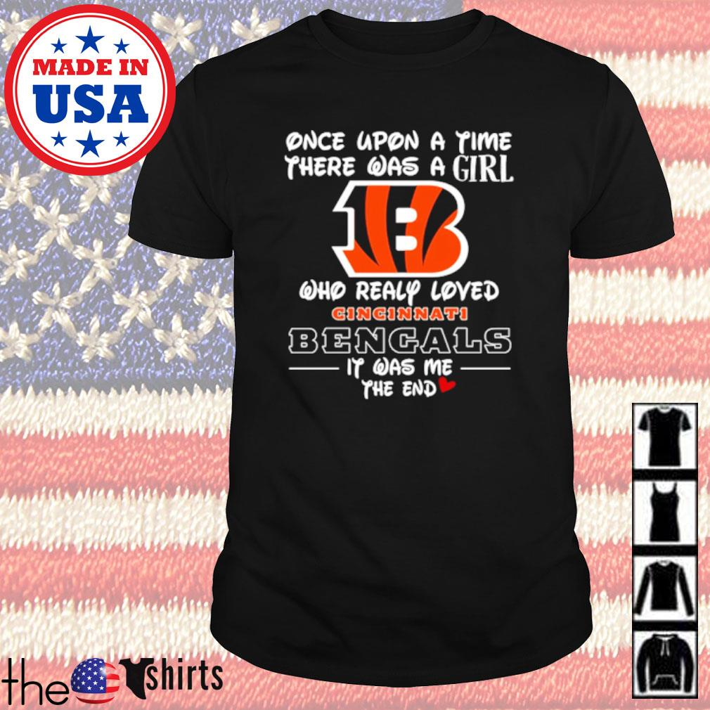 Once upon a time there was a girl who really loved Cincinnati Bengals it was me the end shirt