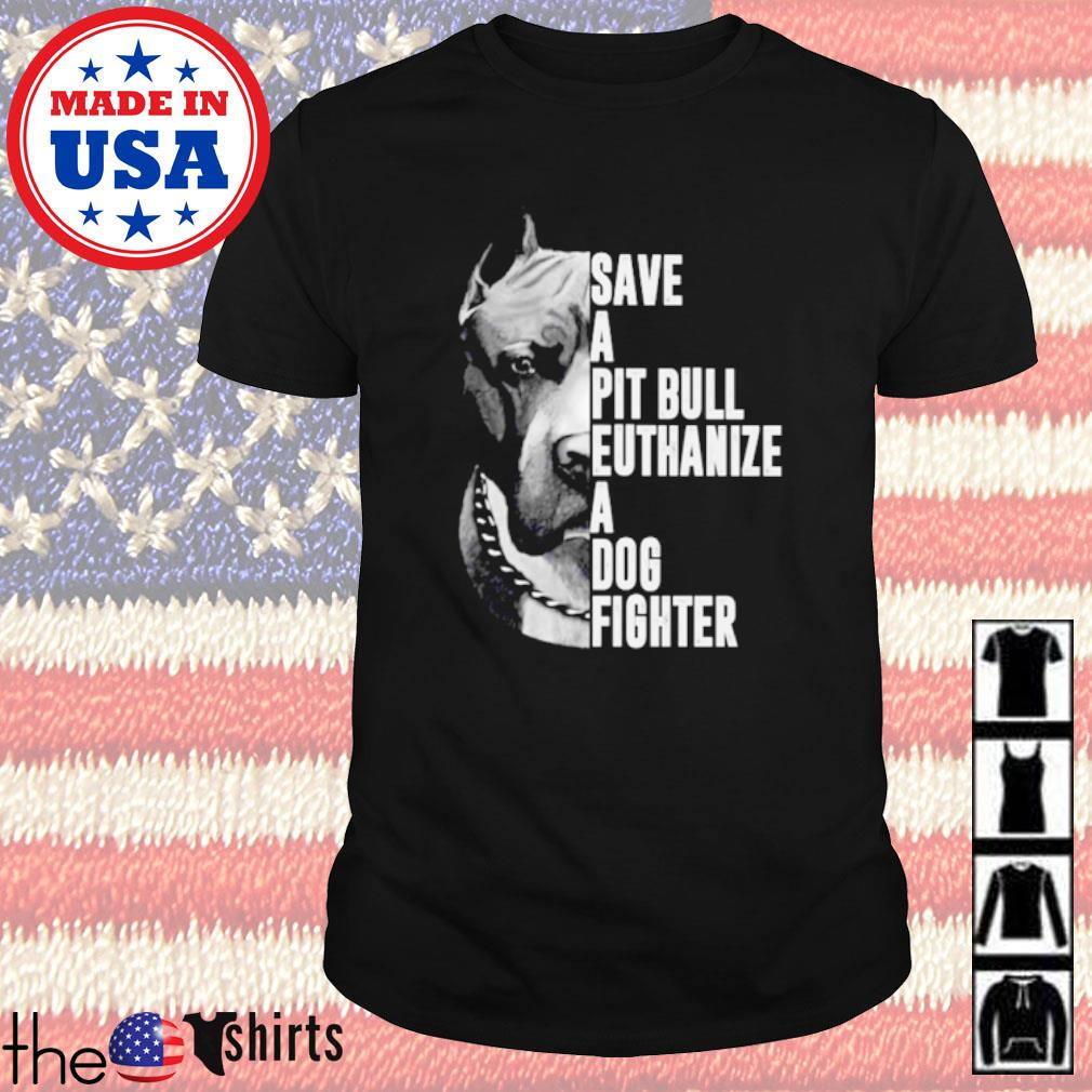 Pitbull Save a pitbull euthanize a dog fighter shirt