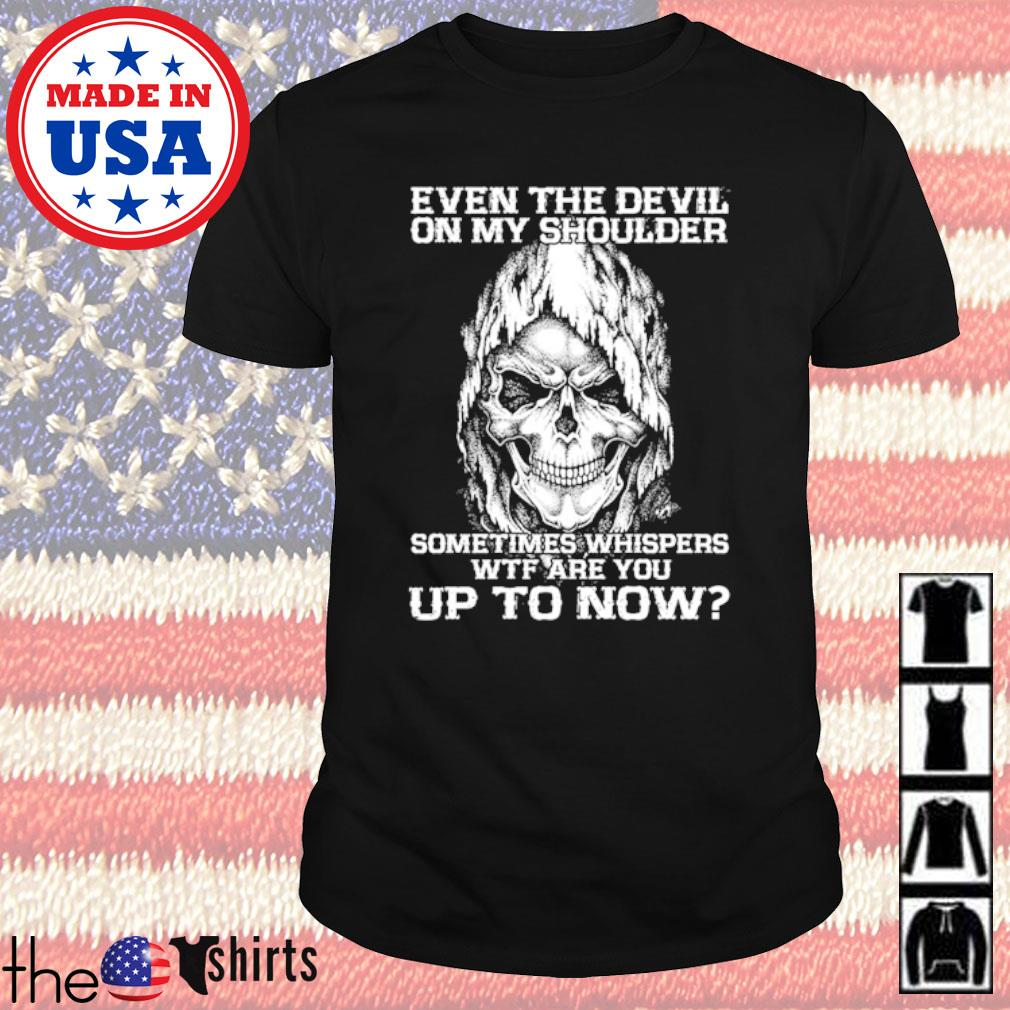 Skeleton head even the devil on my shoulder sometimes whispers WTF are you up to now shirt