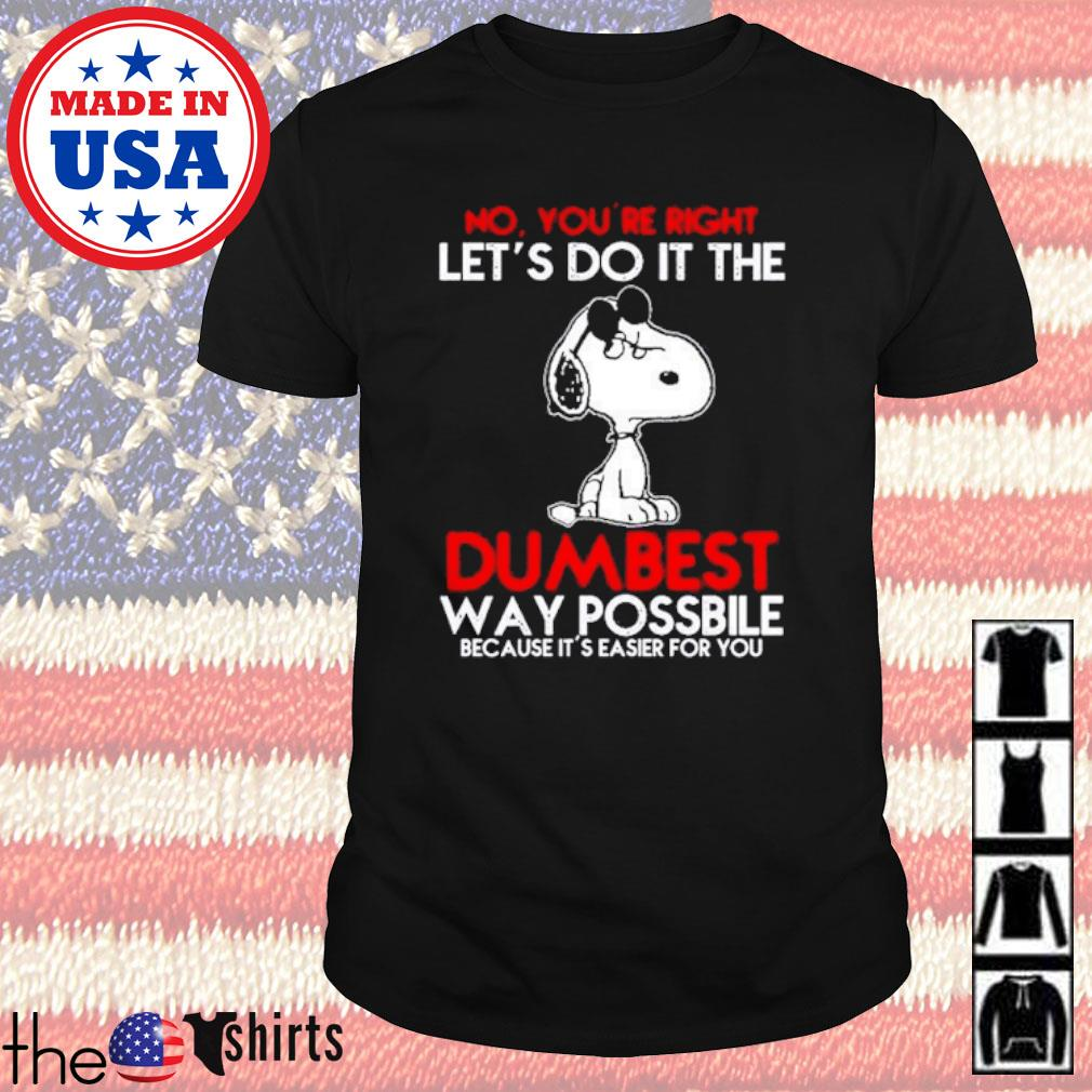 Snoopy no you're right let's do it the dumbest way possbile because it's easier for you shirt