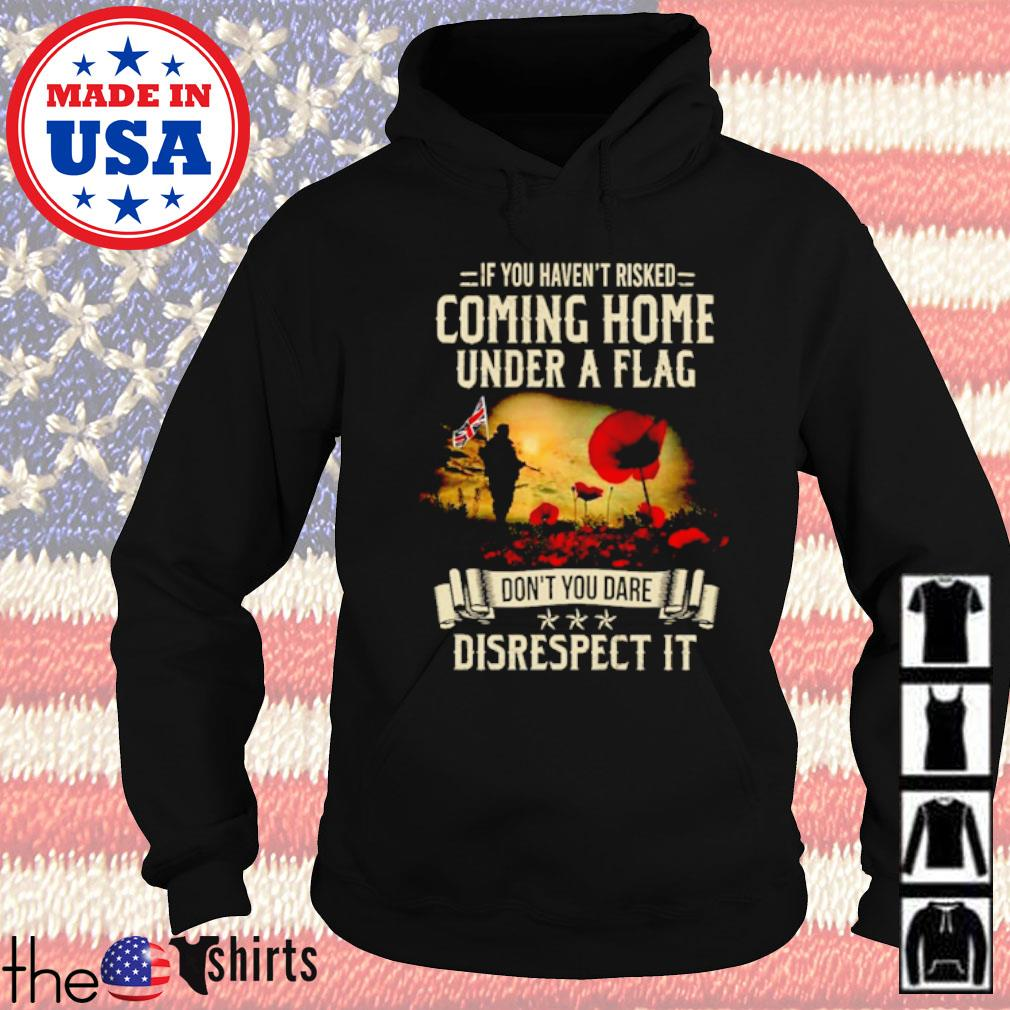 Soldier If you haven't risked coming home under a flag don't you dare disrespect it s Hoodie Black