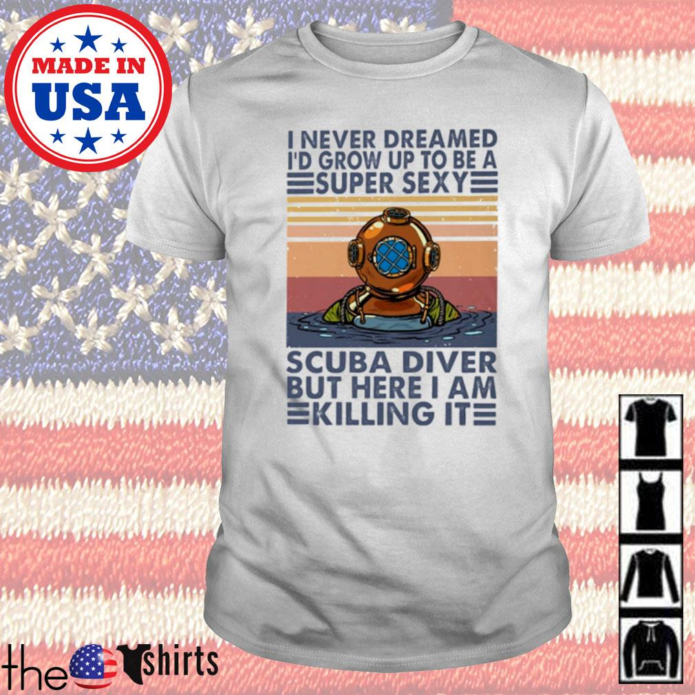 Vintage I never dreamed I'd grow up to be a super sexy scuba diver but here I am killing it shirt