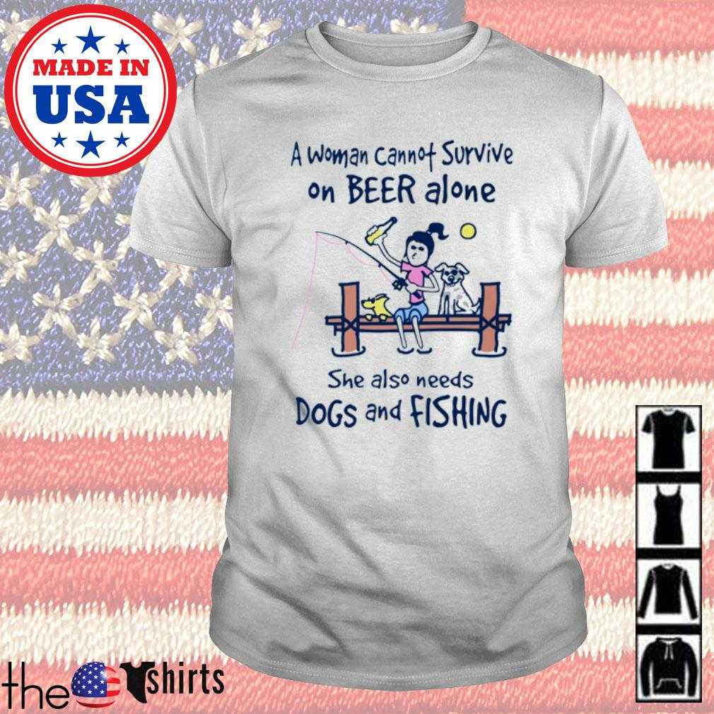 A woman cannot survive on beer alone she also needs dogs and fishing shirt