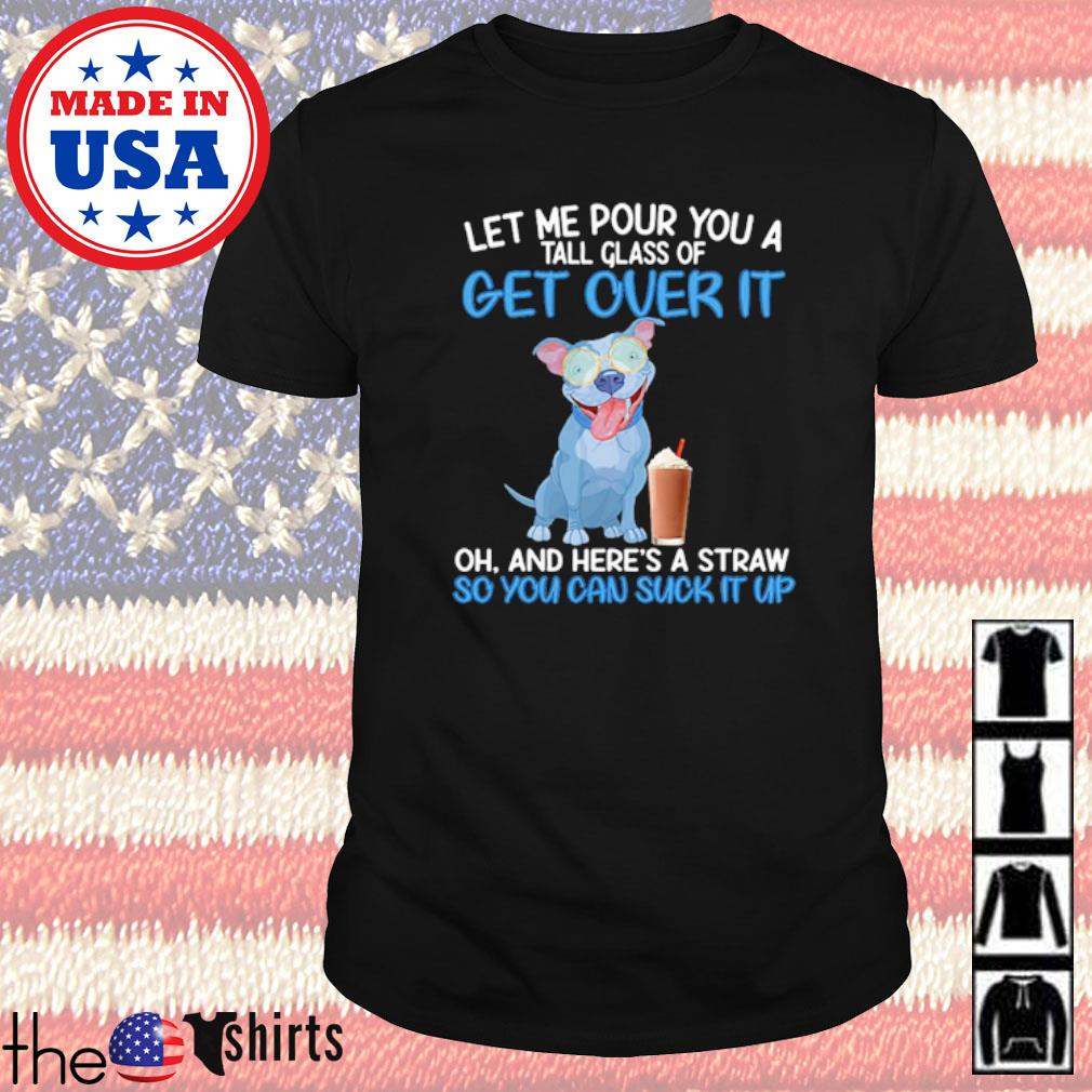 American Pit Bull Terrier let me pour you a tall glass of get over it oh and here's a straw shirt