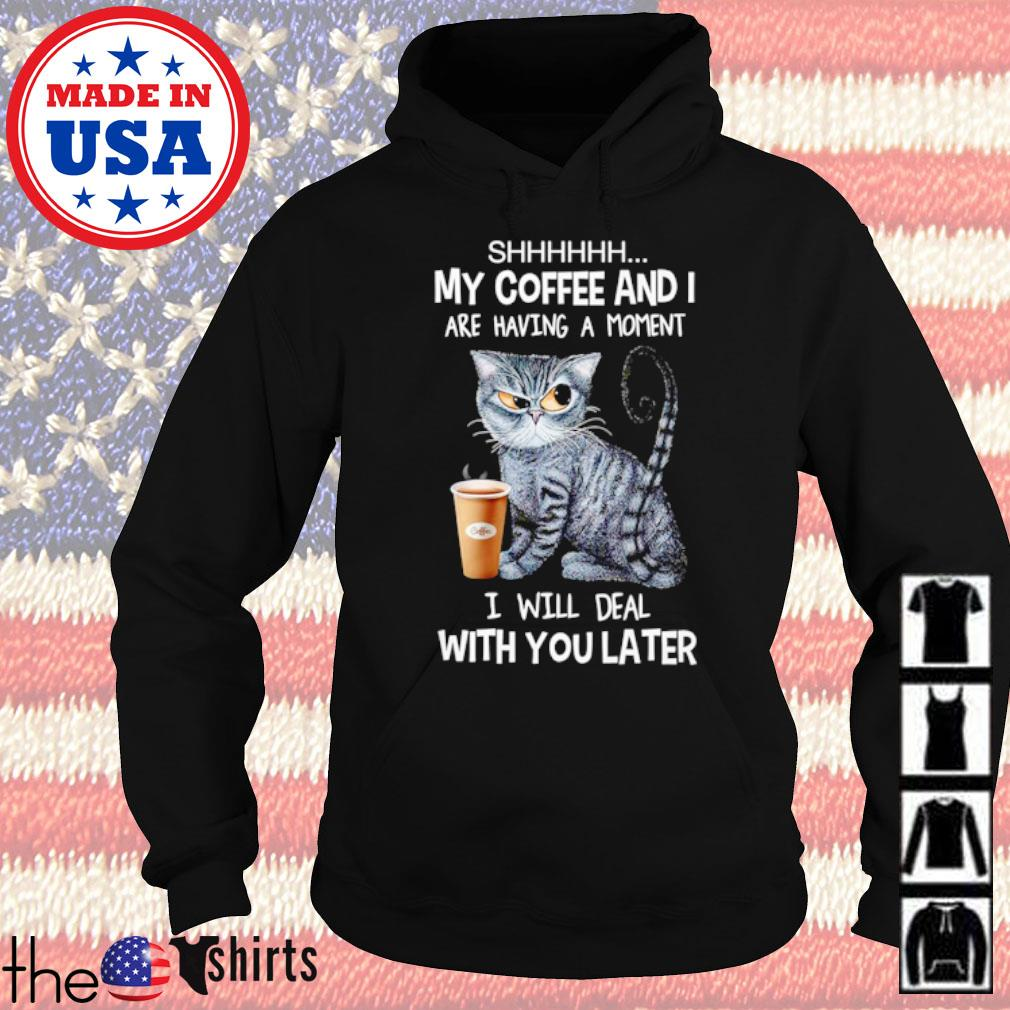 Cat shhhhhh my coffee and I are having a moment I will deal with you later s Hoodie