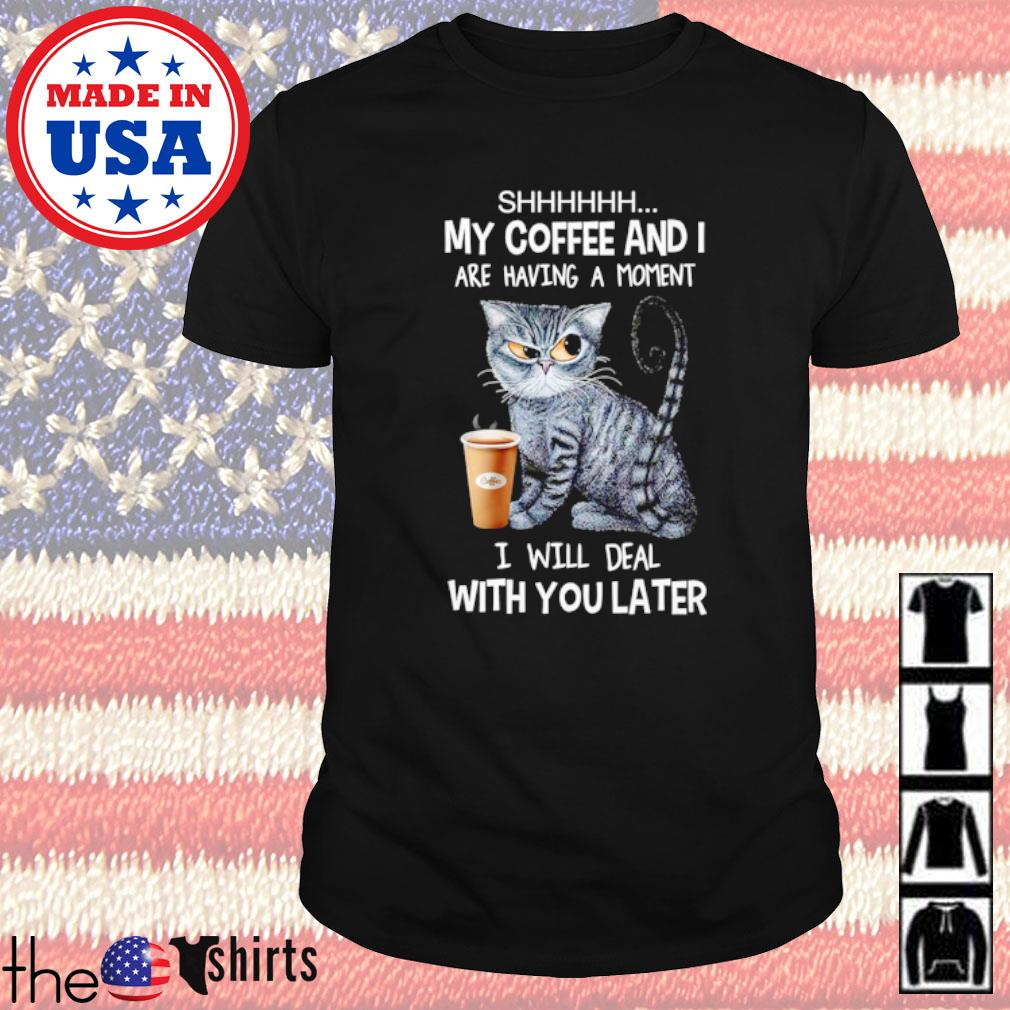 Cat shhhhhh my coffee and I are having a moment I will deal with you later shirt
