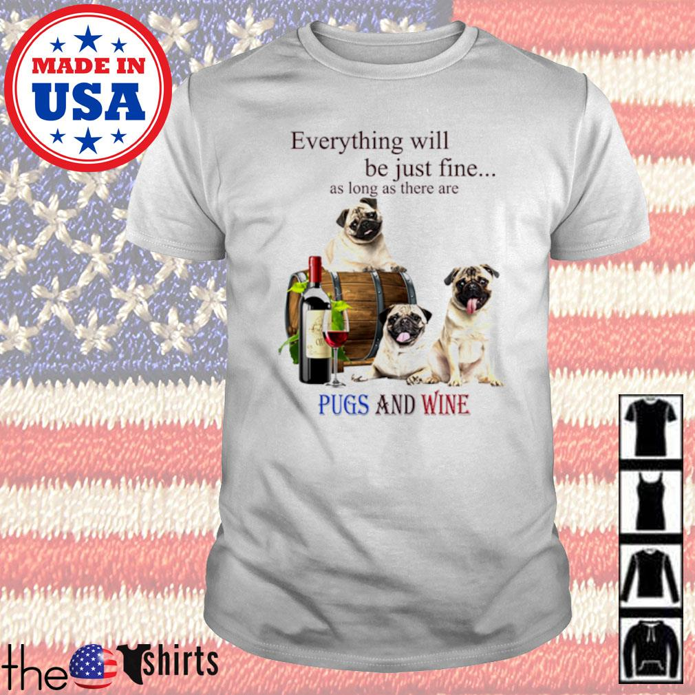 Everything will be just fine as long as there are Pugs and wine shirt