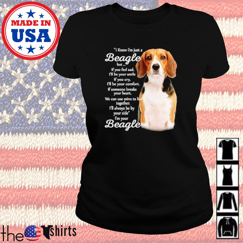 I know I'm just a Beagle but if you feel sad I'm your Beagle s Ladies tee