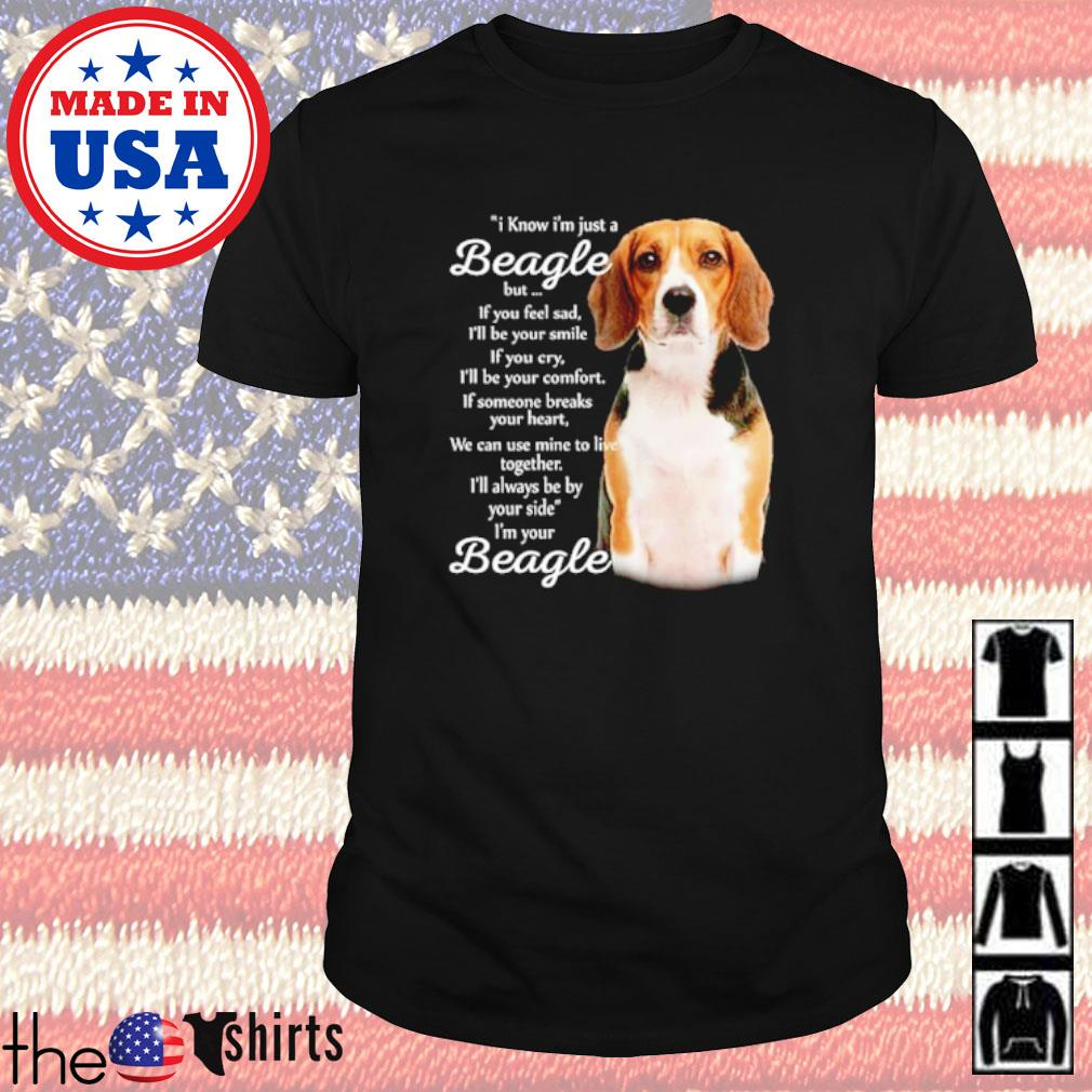 I know I'm just a Beagle but if you feel sad I'm your Beagle shirt