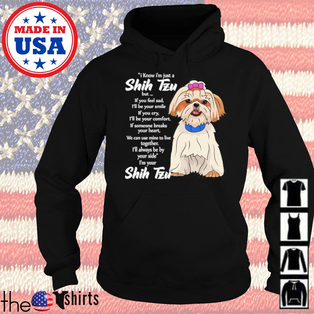 I know I'm just a Shih Tzu but if you feel sad I'll be your smile of you cry I'll be your comfort s Hoodie