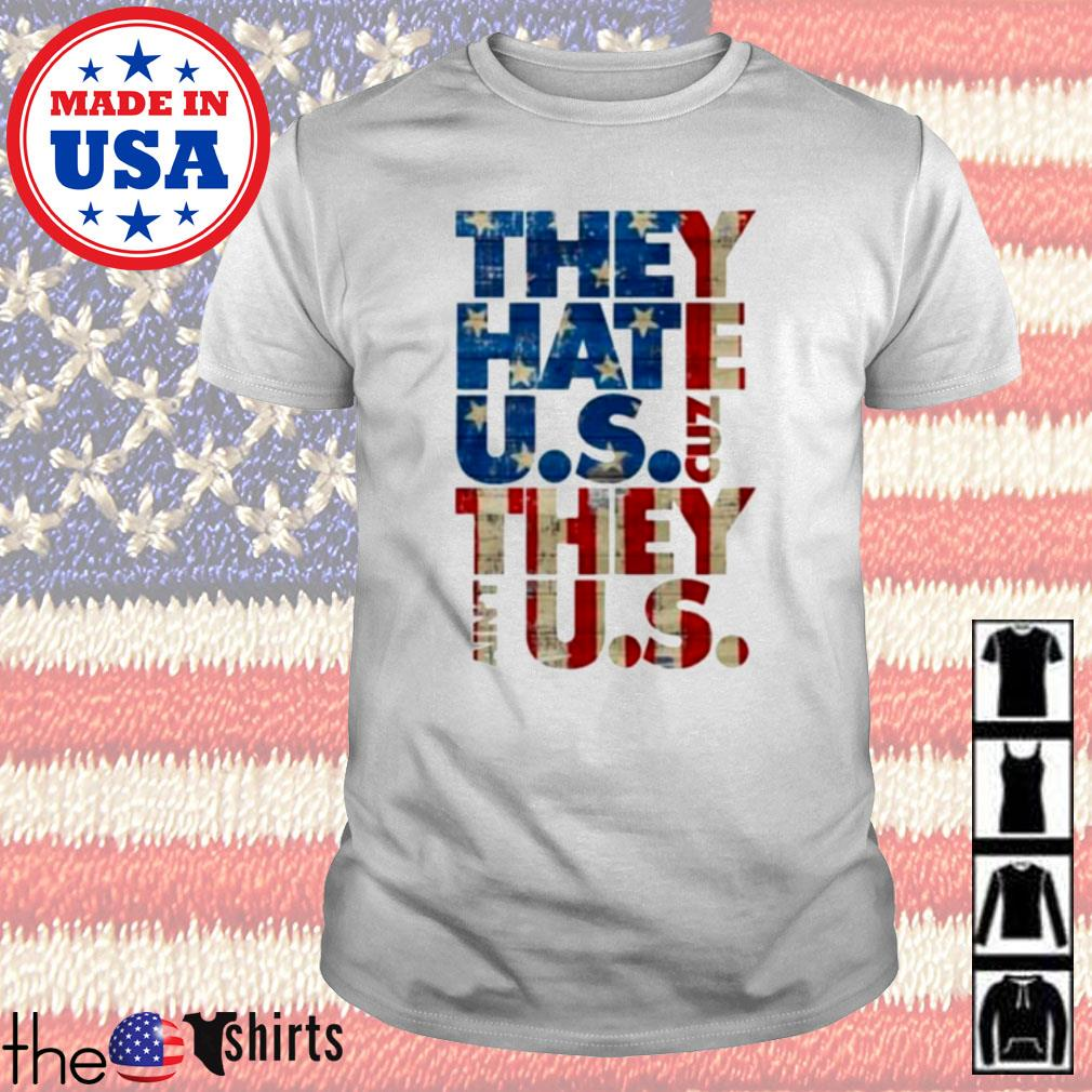 They hate U.S cuz they ain't U.S shirt