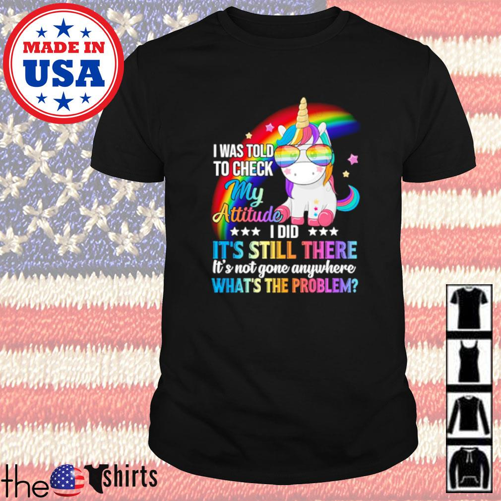 Unicorn I was told to check my attitude I did it's still there it's not gone anywhere what's the problem shirt
