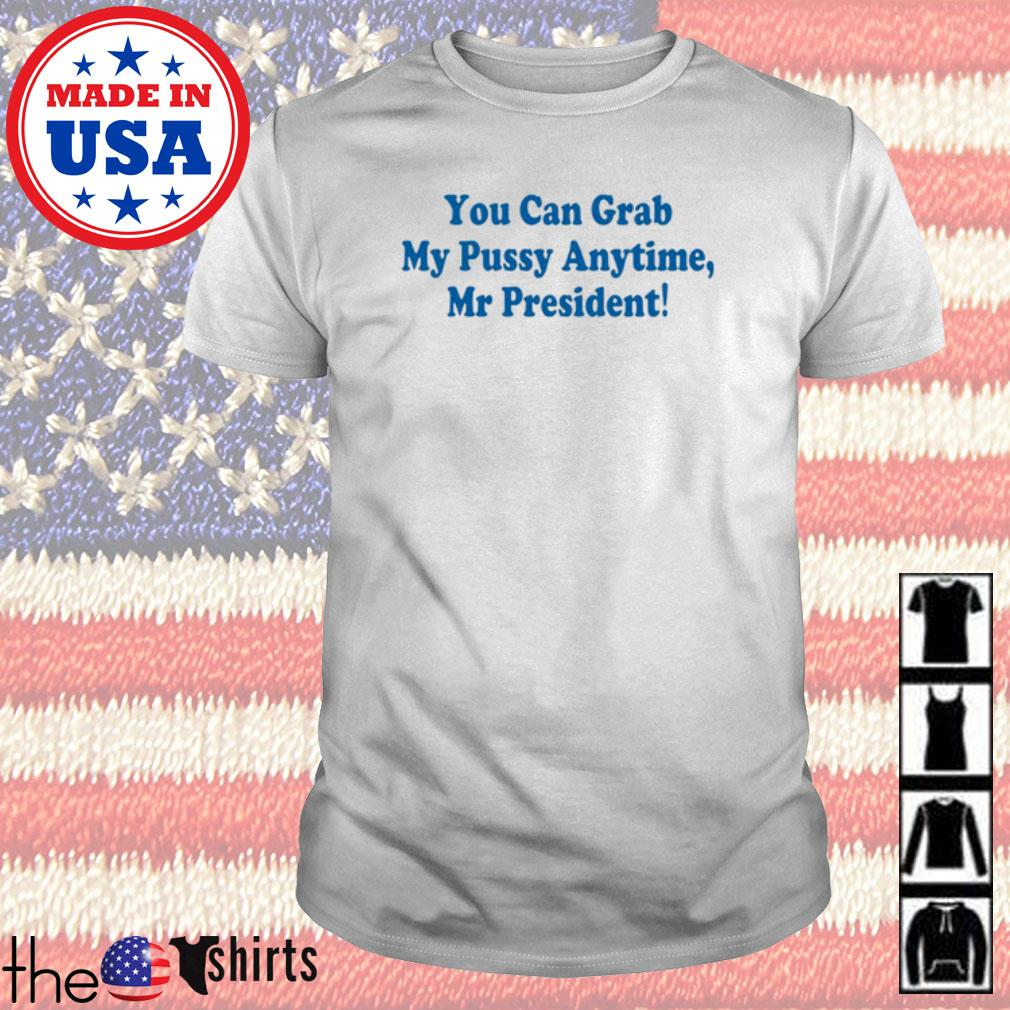 You can grab my pussy anytime Mr President shirt