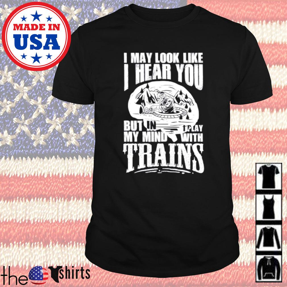 I may look like I hear you but in my mind I play with trains shirt