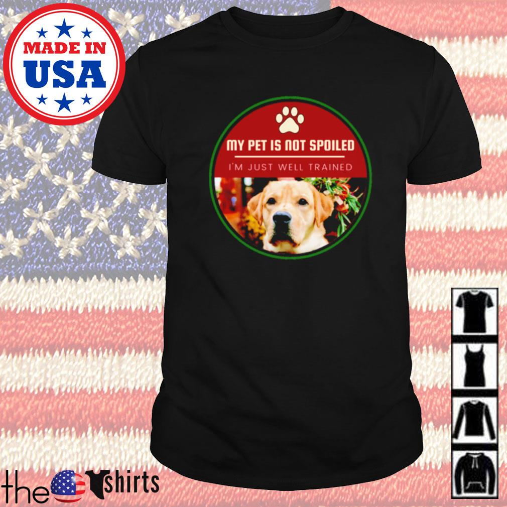 My pet is not spoiled I'm just well trained for dog cat pets shirt