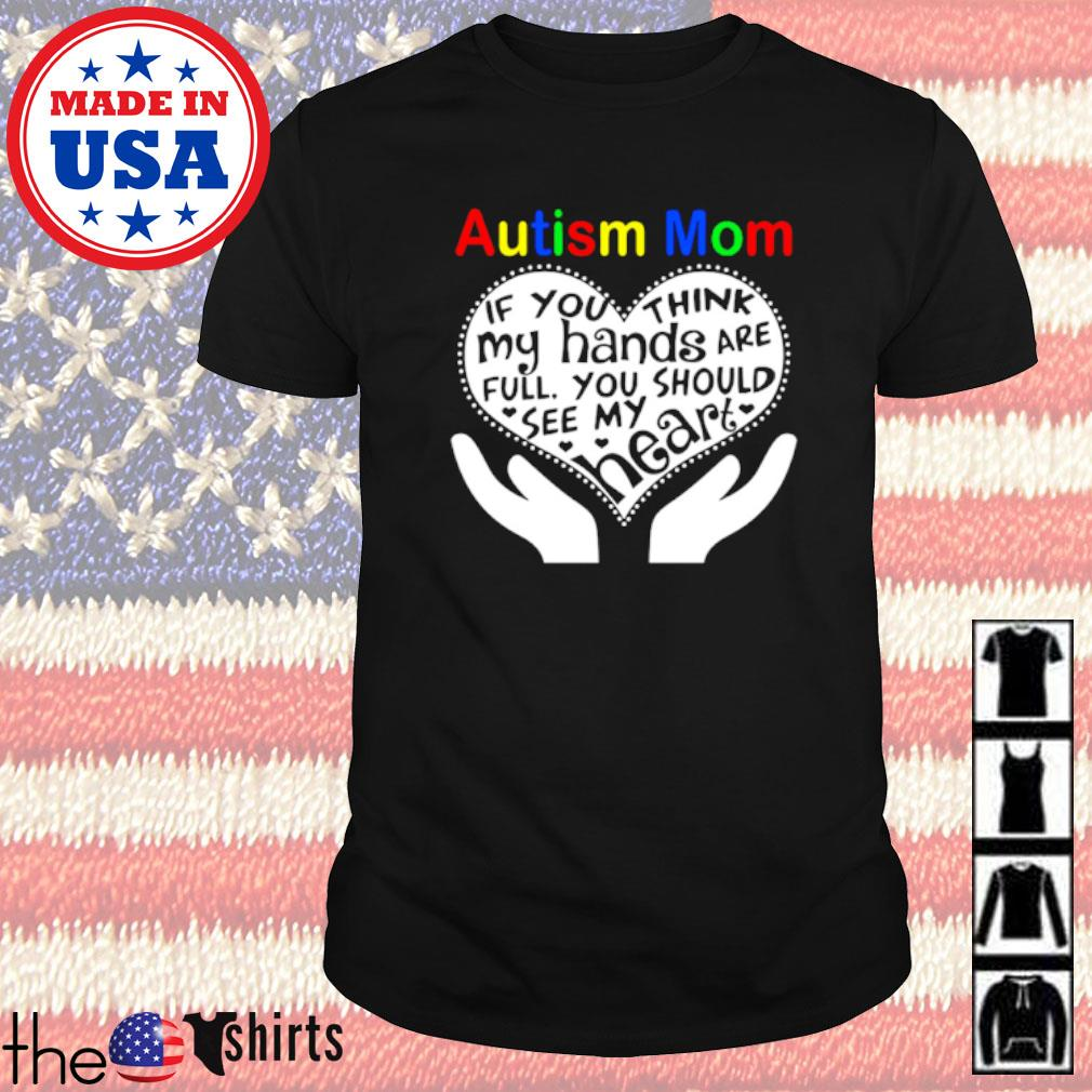 Autism mom if you think my hands are full you should see my heart shirt