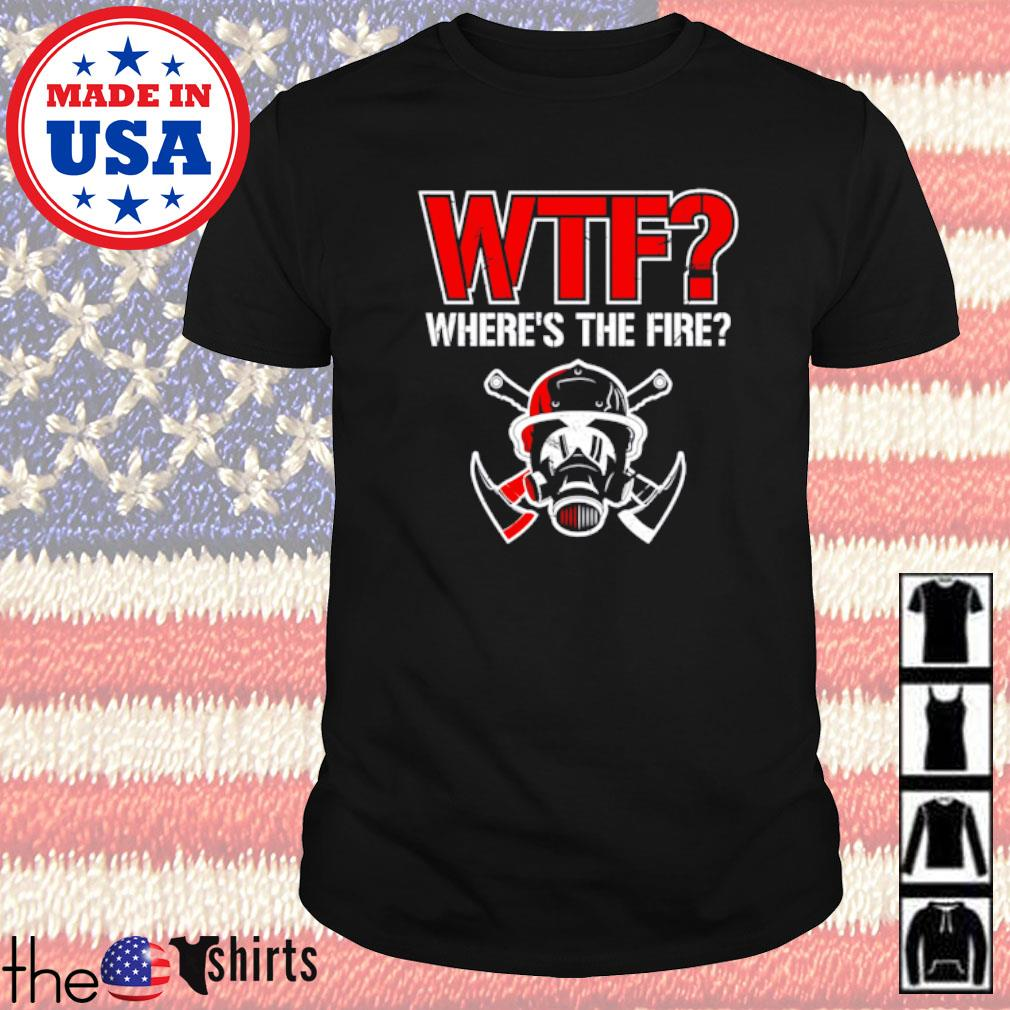 Firefighter WTF where's the fire shirt