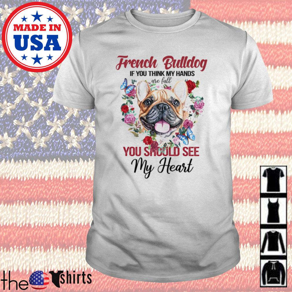 Floral French Bulldog if you think my hands you should see my heart shirt