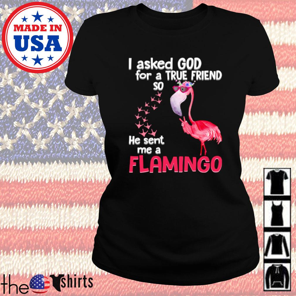 I asked God for a true friend so he sent me a flamingo s Ladies tee