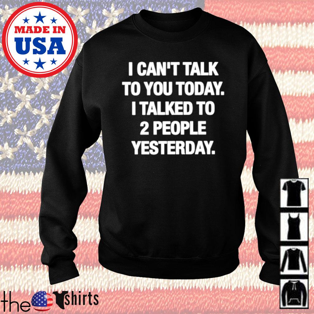 I can't talk to you today I talked to 2 people yesterday shirt